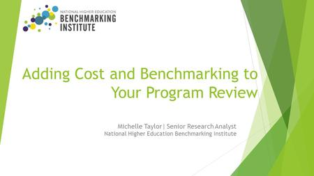 Adding Cost and Benchmarking to Your Program Review Michelle Taylor| Senior Research Analyst National Higher Education Benchmarking Institute.