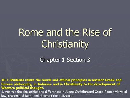Rome and the Rise of Christianity Chapter 1 Section 3 10.1 Students relate the moral and ethical principles in ancient Greek and Roman philosophy, in Judaism,