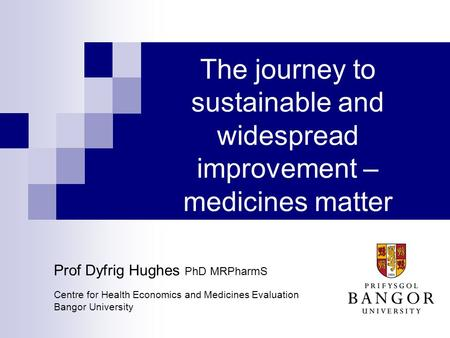 The journey to sustainable and widespread improvement – medicines matter Prof Dyfrig Hughes PhD MRPharmS Centre for Health Economics and Medicines Evaluation.