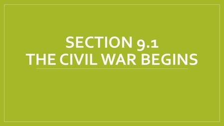 "SECTION 9.1 THE CIVIL WAR BEGINS. Causes of the Civil War (Just for Review) The 1860 Election of Abraham Lincoln South secedes ""Bleeding Kansas"" Bloodshed."