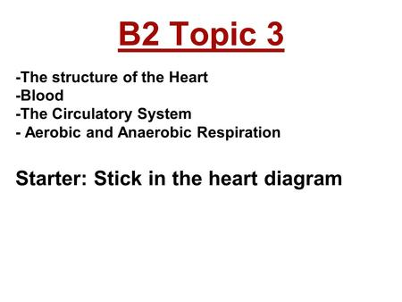B2 Topic 3 -The structure of the Heart -Blood -The Circulatory System - Aerobic and Anaerobic Respiration Starter: Stick in the heart diagram.