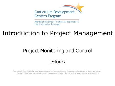 Introduction to Project Management Project Monitoring and Control Lecture a This material (Comp19_Unit9a) was developed by Johns Hopkins University, funded.