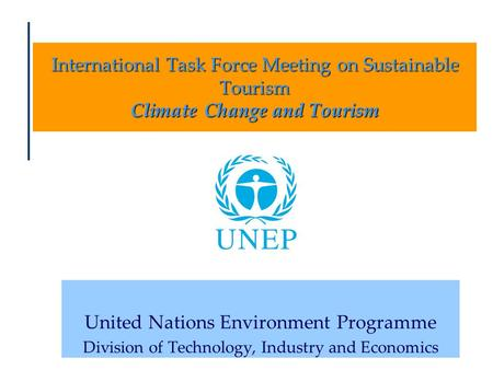 International Task Force Meeting on Sustainable Tourism Climate Change and Tourism United Nations Environment Programme Division of Technology, Industry.