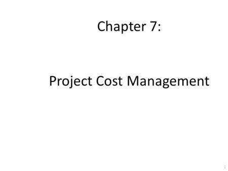 1 Chapter 7: Project Cost Management. 2 Learning Objectives Understand the importance of good project cost management Explain basic project cost management.