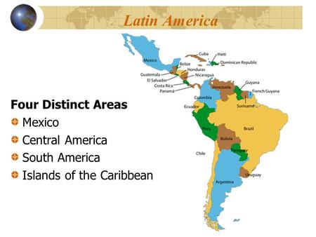 Latin America Four Distinct Areas Mexico Central America South America Islands of the Caribbean.
