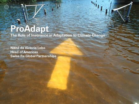 ProAdapt The Role of Insurance in Adaptation to Climate Change Nikhil da Victoria Lobo Head of Americas Swiss Re Global Partnerships General Public Release.