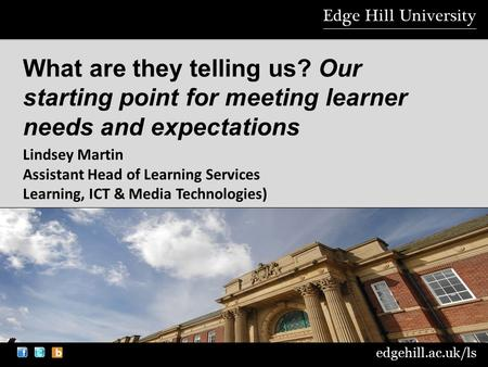 Edgehill.ac.uk/ls What are they telling us? Our starting point for meeting learner needs and expectations Lindsey Martin Assistant Head of Learning Services.