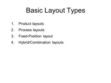 1.Product layouts 2.Process layouts 3.Fixed-Position layout 4.Hybrid/Combination layouts Basic Layout Types.