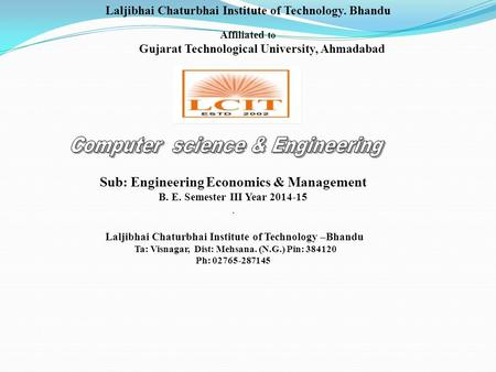 Laljibhai Chaturbhai Institute of Technology. Bhandu Affiliated to Gujarat Technological University, Ahmadabad Sub: Engineering Economics & Management.