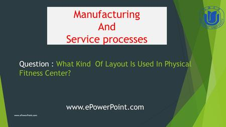 Manufacturing And Service processes Question : What Kind Of Layout Is Used In Physical Fitness Center? www.ePowerPoint.com.