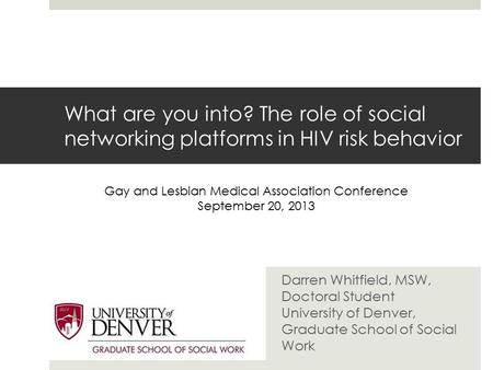 What are you into? The role of social networking platforms in HIV risk behavior Darren Whitfield, MSW, Doctoral Student University of Denver, Graduate.