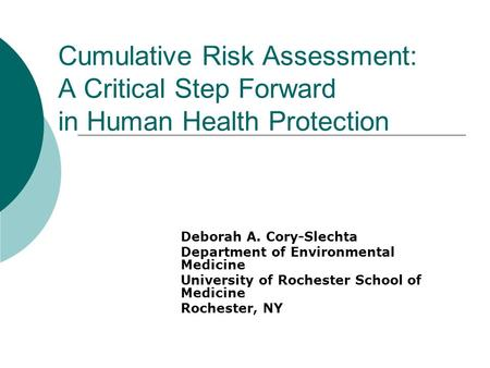 Cumulative Risk Assessment: A Critical Step Forward in Human Health Protection Deborah A. Cory-Slechta Department of Environmental Medicine University.