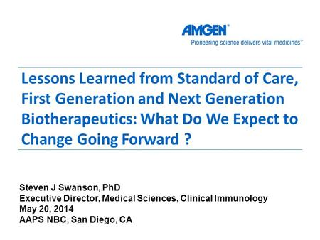 Lessons Learned from Standard of Care, First Generation and Next Generation Biotherapeutics: What Do We Expect to Change Going Forward ? Steven J Swanson,