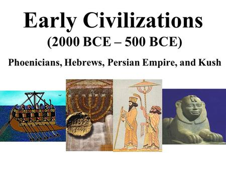 Early Civilizations (2000 BCE – 500 BCE) Phoenicians, Hebrews, Persian Empire, and Kush.