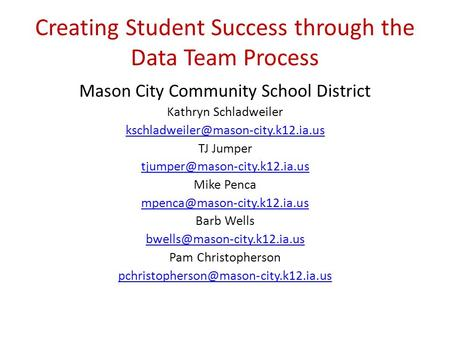 Creating Student Success through the Data Team Process Mason City Community School District Kathryn Schladweiler TJ.