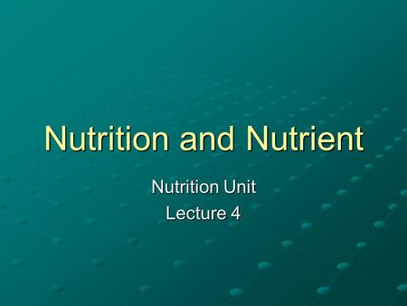 Nutrition and Nutrient Nutrition Unit Lecture 4. What is Nutrition? Nutrition is the science or study of food and the ways the body uses food. Nutrients.