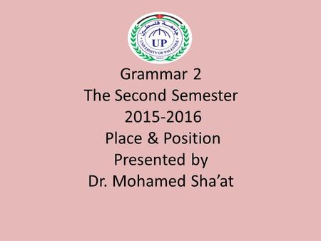 Grammar 2 The Second Semester 2015-2016 Place & Position Presented by Dr. Mohamed Sha'at.