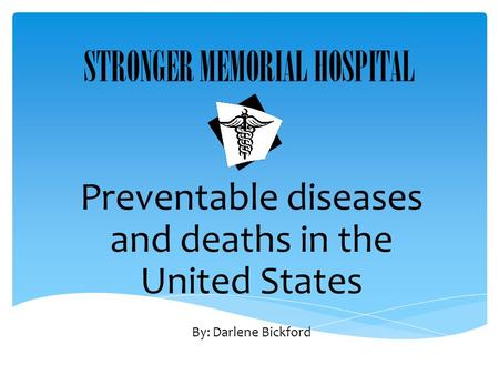 STRONGER MEMORIAL HOSPITAL Preventable diseases and deaths in the United States By: Darlene Bickford.