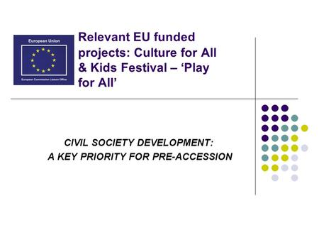 CIVIL SOCIETY DEVELOPMENT: A KEY PRIORITY FOR PRE-ACCESSION Relevant EU funded projects: Culture for All & Kids Festival – 'Play for All'