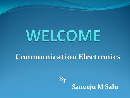Communication Electronics By Saneeju M Salu. What is Communication ? The communication system basically deals with the transmission of information from.