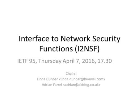 Interface to Network Security Functions (I2NSF) Chairs: Linda Dunbar Adrian Farrel IETF 95, Thursday April 7, 2016, 17.30.