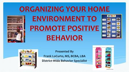 ORGANIZING YOUR HOME ENVIRONMENT TO PROMOTE POSITIVE BEHAVIOR Presented By Frank LoCurto, MS, BCBA, LBA District-Wide Behavior Specialist.