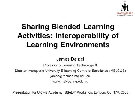 Sharing Blended Learning Activities: Interoperability of Learning Environments James Dalziel Professor of Learning Technology & Director, Macquarie University.