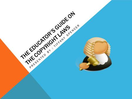 THE EDUCATOR'S GUIDE ON THE COPYRIGHT LAWS PRESENTED BY : TIFFANY SPENCER.