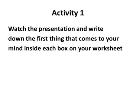 Activity 1 Watch the presentation and write down the first thing that comes to your mind inside each box on your worksheet.