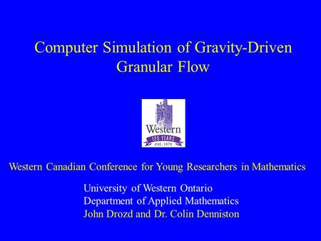 Computer Simulation of Gravity-Driven Granular Flow University of Western Ontario Department of Applied Mathematics John Drozd and Dr. Colin Denniston.