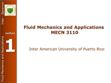 Fluid Mechanics and Applications Inter - Bayamon Lecture 1 Fluid Mechanics and Applications MECN 3110 Inter American University of Puerto Rico.