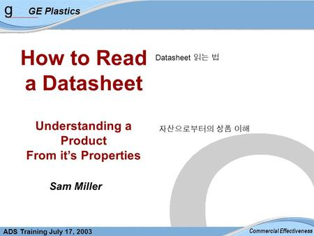 g GE Plastics Commercial Effectiveness ADS Training July 17, 2003 How to Read a Datasheet Understanding a Product From it's Properties Sam Miller Datasheet.