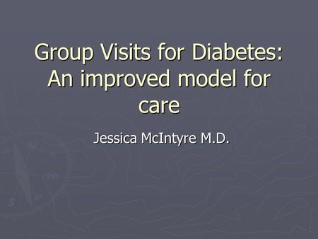 Group Visits for Diabetes: An improved model for care Jessica McIntyre M.D.