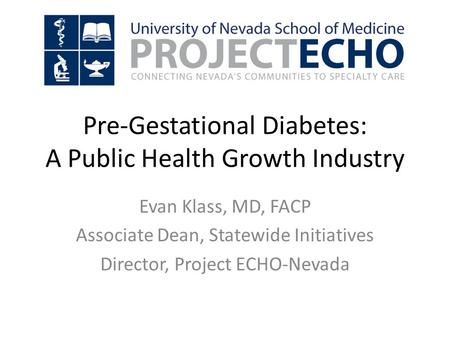 Evan Klass, MD, FACP Associate Dean, Statewide Initiatives Director, Project ECHO-Nevada Pre-Gestational Diabetes: A Public Health Growth Industry.