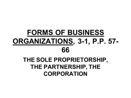 FORMS OF BUSINESS ORGANIZATIONS, 3-1, P.P. 57- 66 THE SOLE PROPRIETORSHIP, THE PARTNERSHIP, THE CORPORATION.