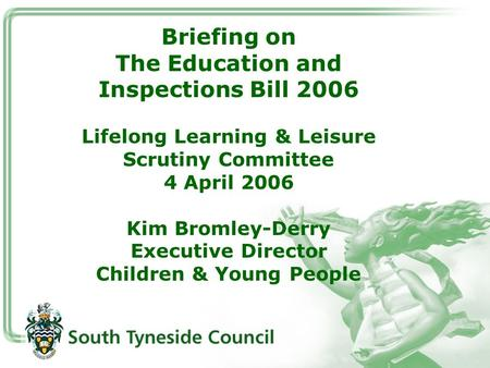 Briefing on The Education and Inspections Bill 2006 Lifelong Learning & Leisure Scrutiny Committee 4 April 2006 Kim Bromley-Derry Executive Director Children.
