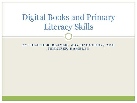 BY: HEATHER BEAVER, JOY DAUGHTRY, AND JENNIFER HAMBLEY Digital Books and Primary Literacy Skills.