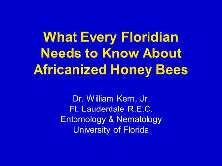 What Every Floridian Needs to Know About Africanized Honey Bees Dr. William Kern, Jr. Ft. Lauderdale R.E.C. Entomology & Nematology University of Florida.