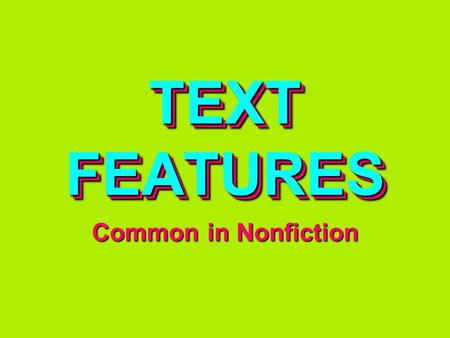 TEXT FEATURES Common in Nonfiction. Design elements that HIGHLIGHT the ORGANIZATION and especially IMPORTANT INFORMATION in a text TEXT FEATURES.