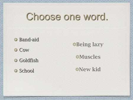 Choose one word. Band-aidCowGoldfishSchool Being lazy Muscles New kid.