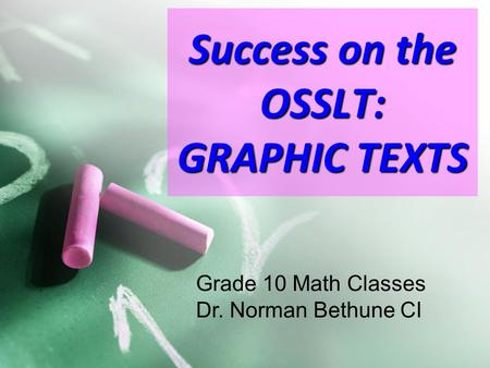 Success on the OSSLT: GRAPHIC TEXTS Grade 10 Math Classes Dr. Norman Bethune CI.