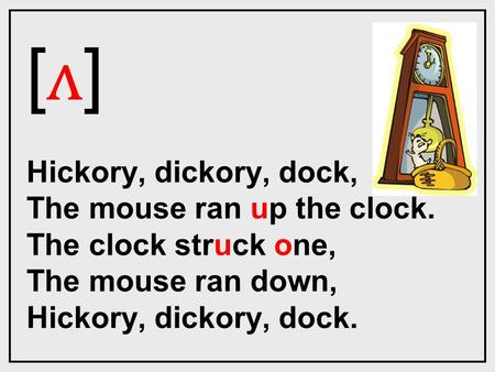 [ ʌ ] Hickory, dickory, dock, The mouse ran up the clock. The clock struck one, The mouse ran down, Hickory, dickory, dock.