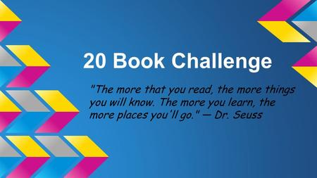 20 Book Challenge The more that you read, the more things you will know. The more you learn, the more places you'll go. — Dr. Seuss.