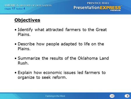 Chapter 17 Section 4 Farming in the West Objectives Identify what attracted farmers to the Great Plains. Describe how people adapted to life on the Plains.