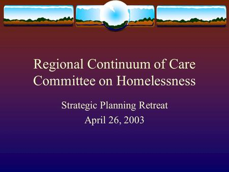 Regional Continuum of Care Committee on Homelessness Strategic Planning Retreat April 26, 2003.