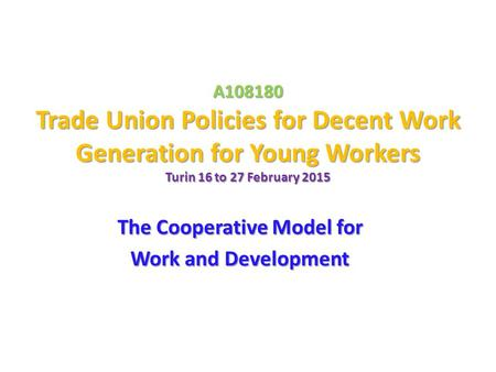 A108180 Trade Union Policies for Decent Work Generation for Young Workers Turin 16 to 27 February 2015 The Cooperative Model for Work and Development.