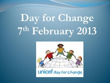 Day for Change 7 th February 2013. What is a Day for Change? Created by UNICEF more than 20 years ago. Learning about children around the world.