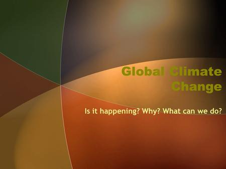 Global Climate Change Is it happening? Why? What can we do?