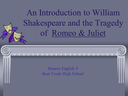 An Introduction to William Shakespeare and the Tragedy of Romeo & Juliet Honors English 9 Bear Creek High School.