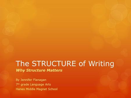 The STRUCTURE of Writing Why Structure Matters By Jennifer Flanagan 7 th grade Language Arts Hanes Middle Magnet School.